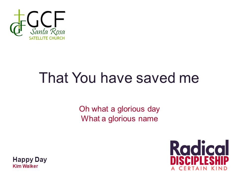 That You have saved me Oh what a glorious day What a glorious name