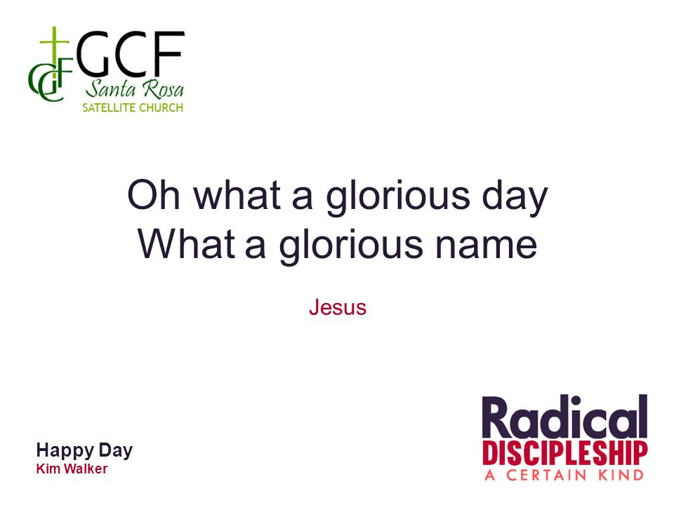 Oh what a glorious day What a glorious name Jesus Happy Day Kim Walker