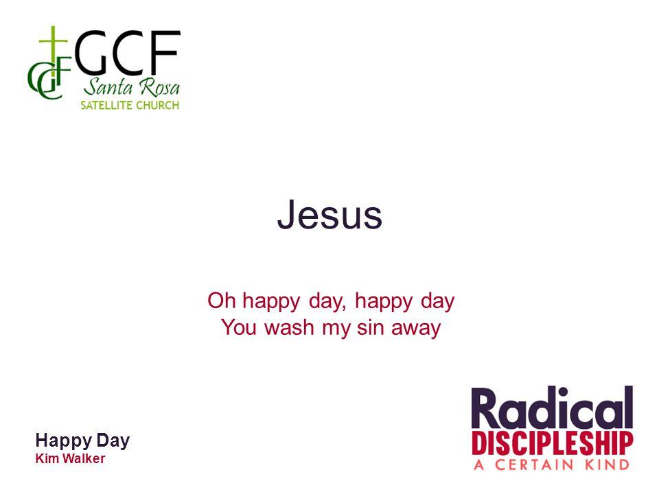 Jesus Oh happy day, happy day You wash my sin away Happy Day