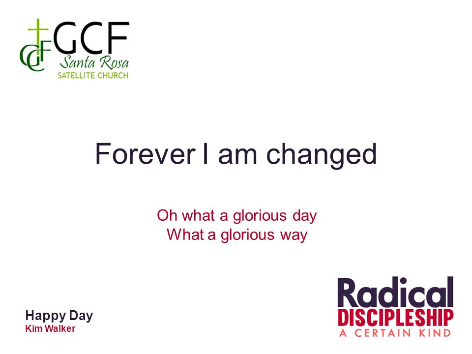 Forever I am changed Oh what a glorious day What a glorious way