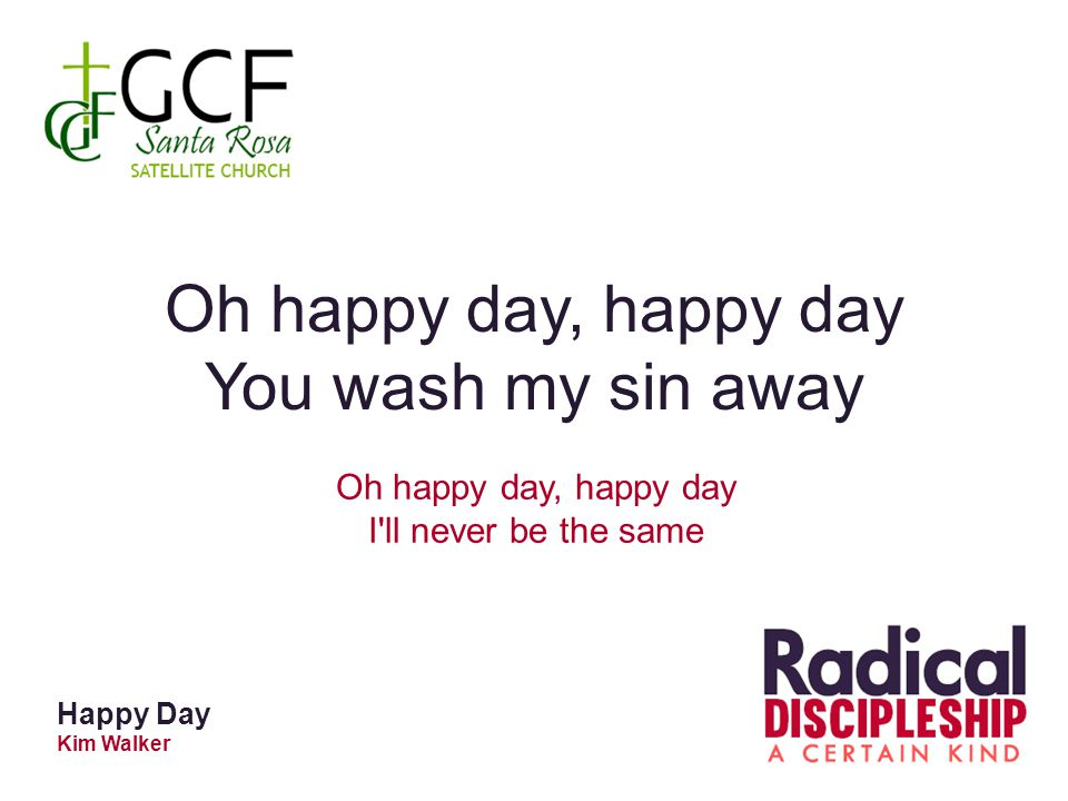 Oh happy day, happy day You wash my sin away Oh happy day, happy day