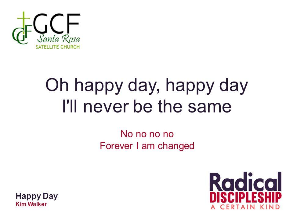 Oh happy day, happy day I ll never be the same No no no no