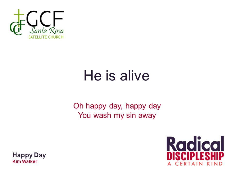 He is alive Oh happy day, happy day You wash my sin away Happy Day