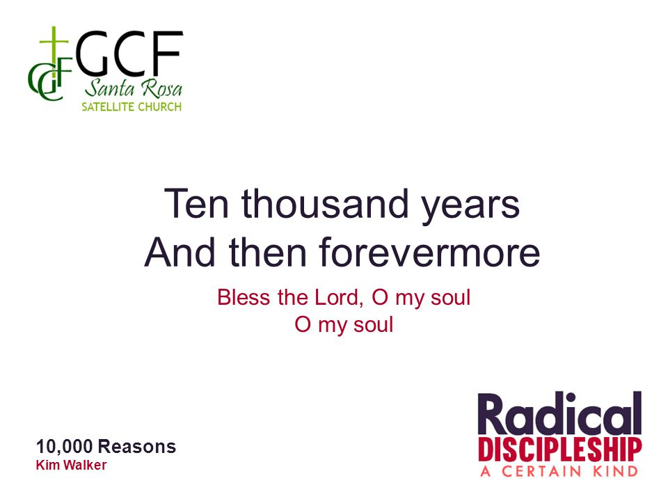 Ten thousand years And then forevermore Bless the Lord, O my soul