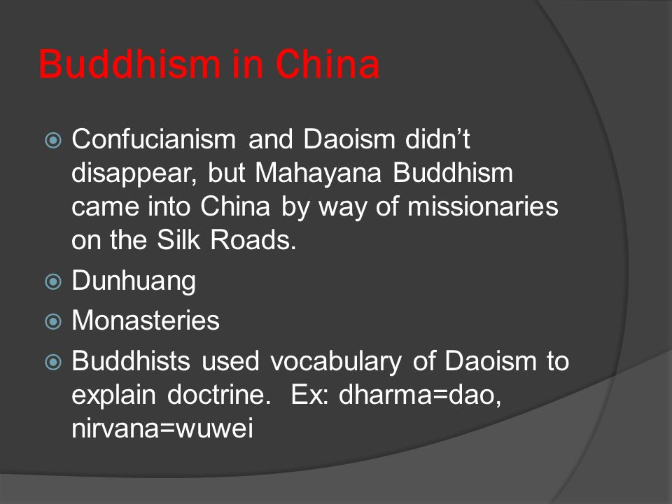 Buddhism in China Confucianism and Daoism didn't disappear, but Mahayana Buddhism came into China by way of missionaries on the Silk Roads.