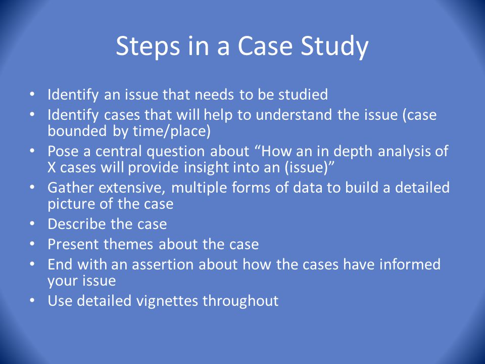 Steps in a Case Study Identify an issue that needs to be studied