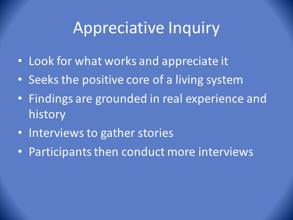 Appreciative Inquiry Look for what works and appreciate it