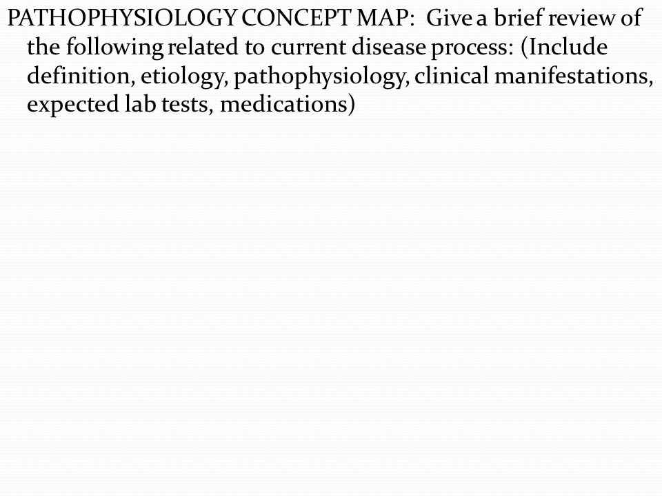 PATHOPHYSIOLOGY CONCEPT MAP: Give a brief review of the following related to current disease process: (Include definition, etiology, pathophysiology, clinical manifestations, expected lab tests, medications)