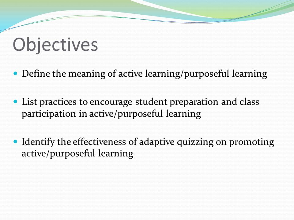 Objectives Define the meaning of active learning/purposeful learning