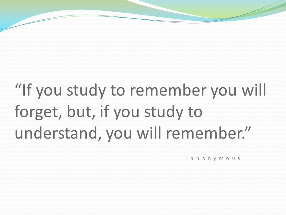 If you study to remember you will forget, but, if you study to understand, you will remember. -anonymous