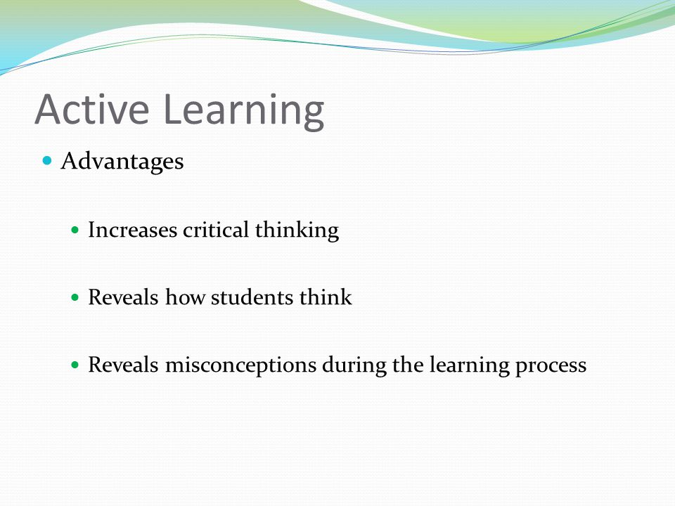 Active Learning Advantages Increases critical thinking