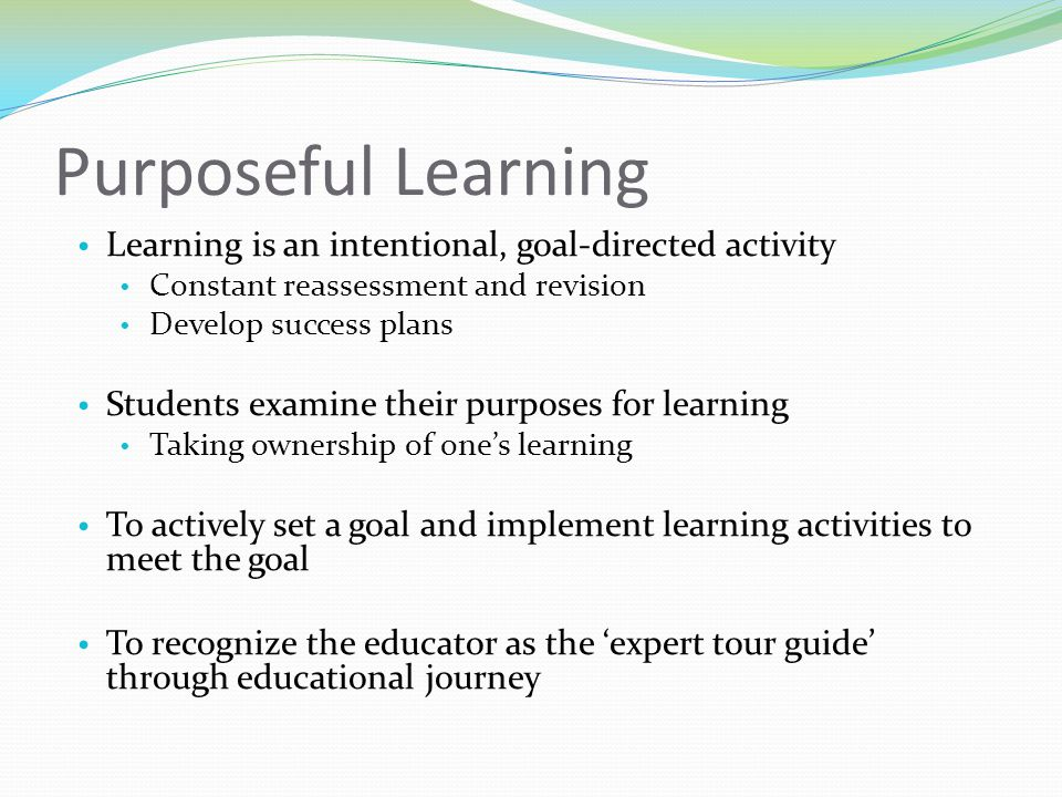 Purposeful Learning Learning is an intentional, goal-directed activity