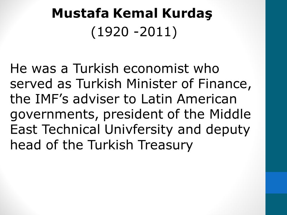 Mustafa Kemal Kurdaş (1920 -2011) He was a Turkish economist who served as Turkish Minister of Finance, the IMF's adviser to Latin American governments, president of the Middle East Technical Univfersity and deputy head of the Turkish Treasury