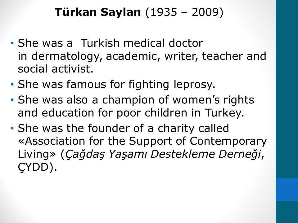 Türkan Saylan (1935 – 2009) She was a Turkish medical doctor in dermatology, academic, writer, teacher and social activist.