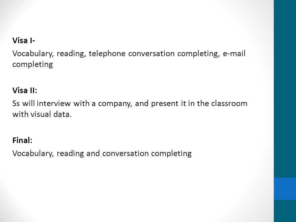 Visa I- Vocabulary, reading, telephone conversation completing, e-mail completing Visa II: Ss will interview with a company, and present it in the classroom with visual data.