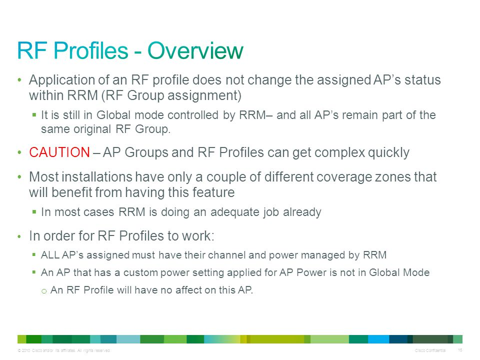 RF Profiles - Overview Application of an RF profile does not change the assigned AP's status within RRM (RF Group assignment)
