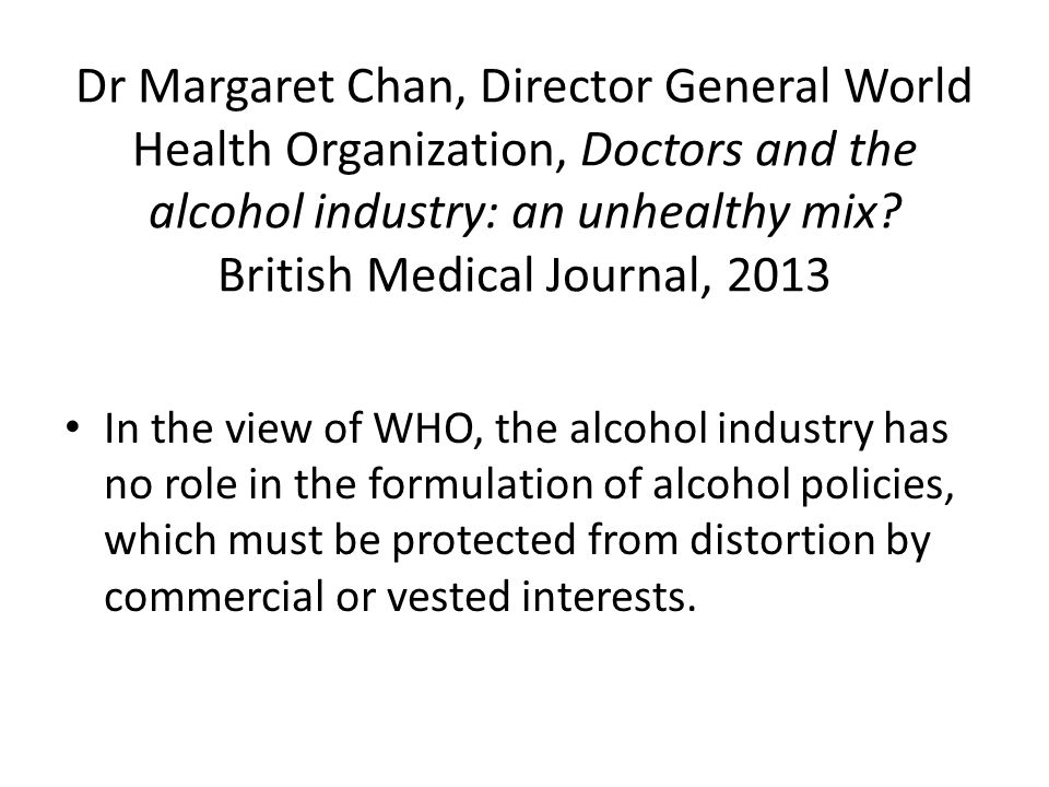 Dr Margaret Chan, Director General World Health Organization, Doctors and the alcohol industry: an unhealthy mix British Medical Journal, 2013