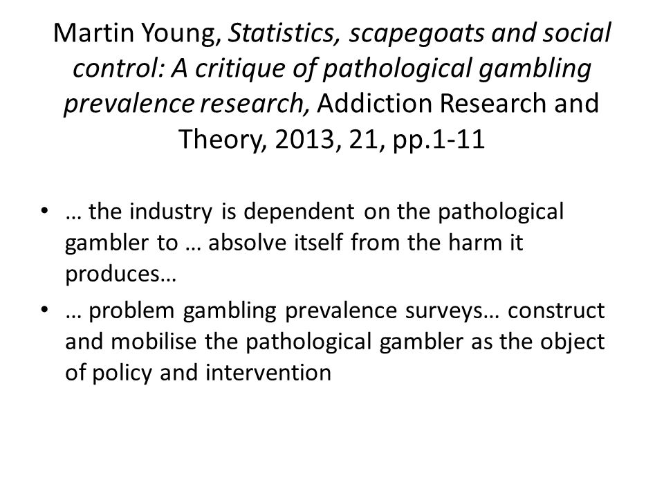Martin Young, Statistics, scapegoats and social control: A critique of pathological gambling prevalence research, Addiction Research and Theory, 2013, 21, pp.1-11