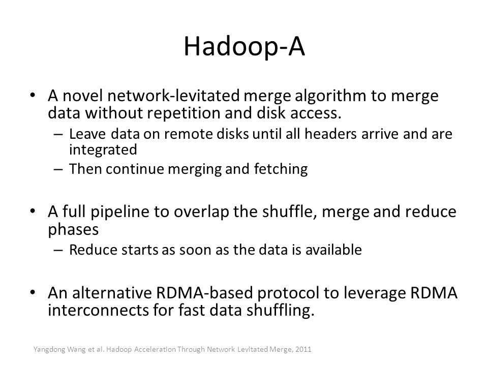 Hadoop-A A novel network-levitated merge algorithm to merge data without repetition and disk access.
