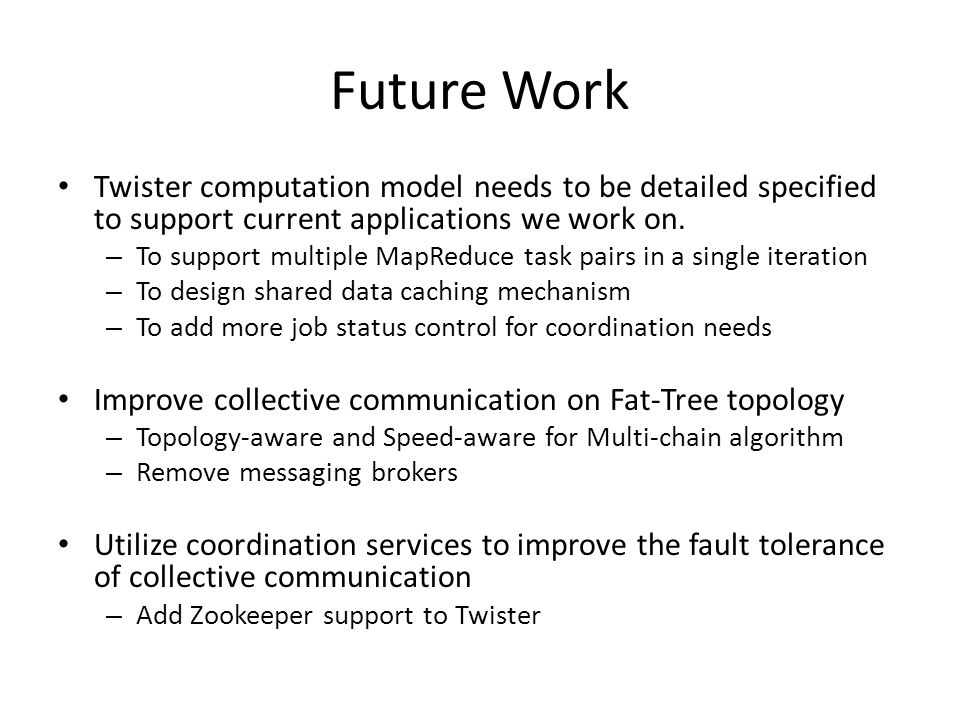Future Work Twister computation model needs to be detailed specified to support current applications we work on.