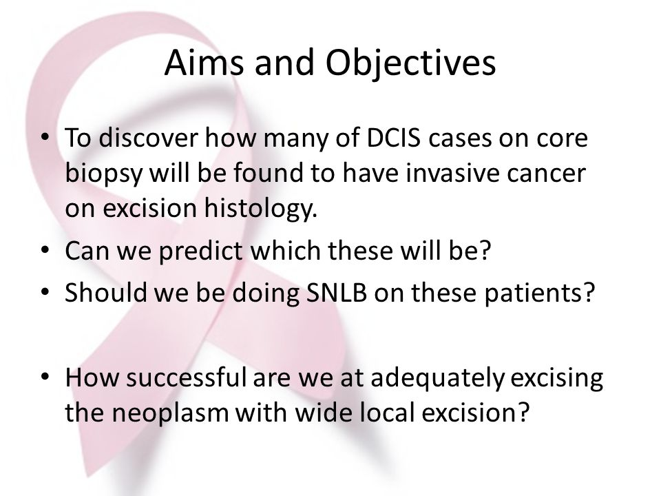 Aims and Objectives To discover how many of DCIS cases on core biopsy will be found to have invasive cancer on excision histology.