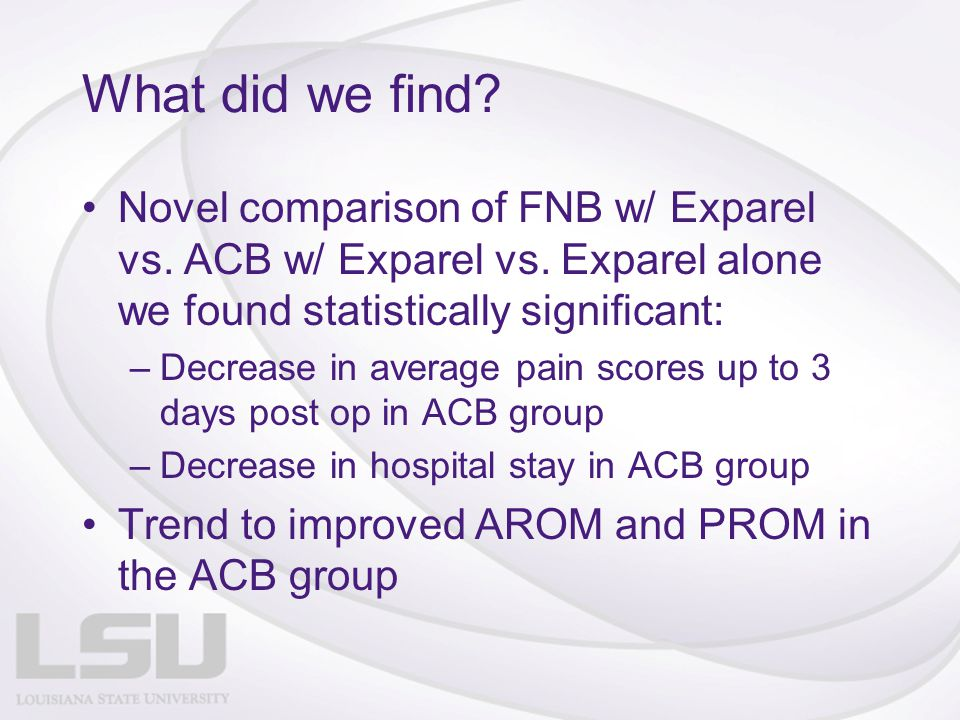 What did we find Novel comparison of FNB w/ Exparel vs. ACB w/ Exparel vs. Exparel alone we found statistically significant: