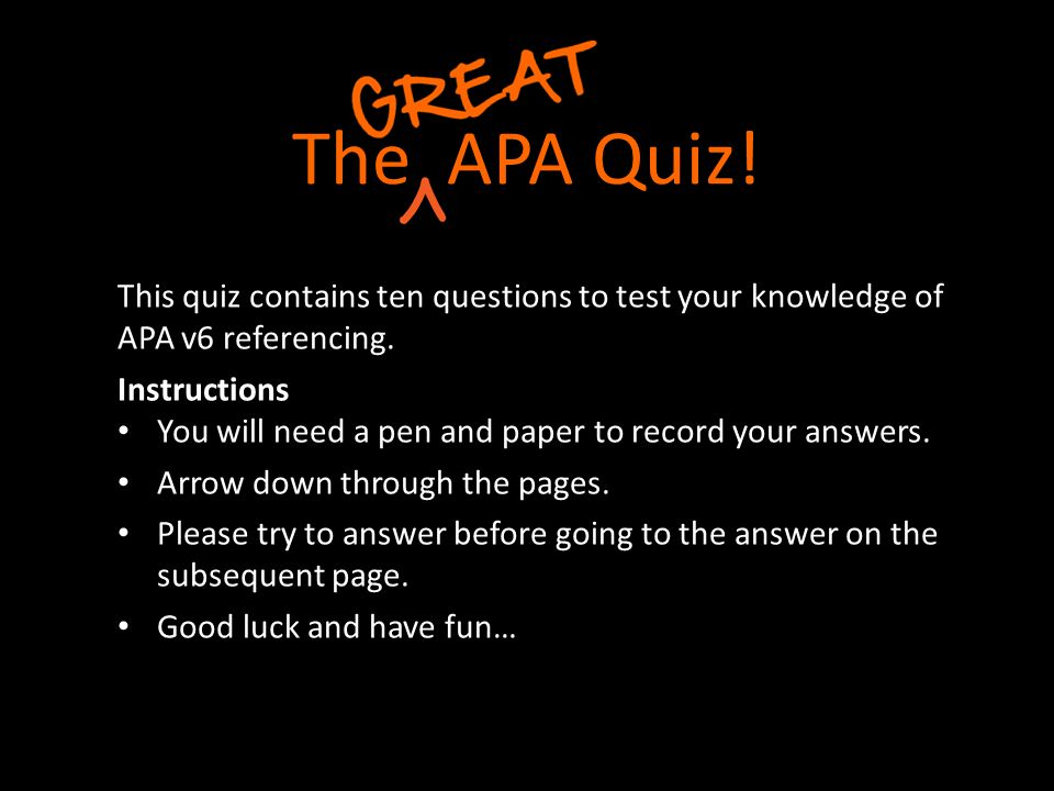 The APA Quiz! This quiz contains ten questions to test your knowledge of APA v6 referencing. Instructions.