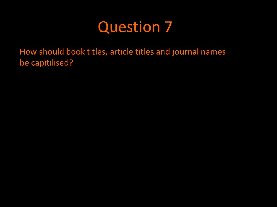 Question 7 How should book titles, article titles and journal names be capitilised