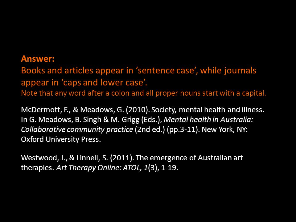 Answer: Books and articles appear in 'sentence case', while journals appear in 'caps and lower case'.