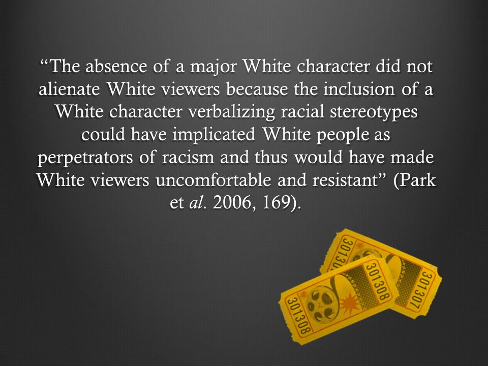 The absence of a major White character did not alienate White viewers because the inclusion of a White character verbalizing racial stereotypes could have implicated White people as perpetrators of racism and thus would have made White viewers uncomfortable and resistant (Park et al.
