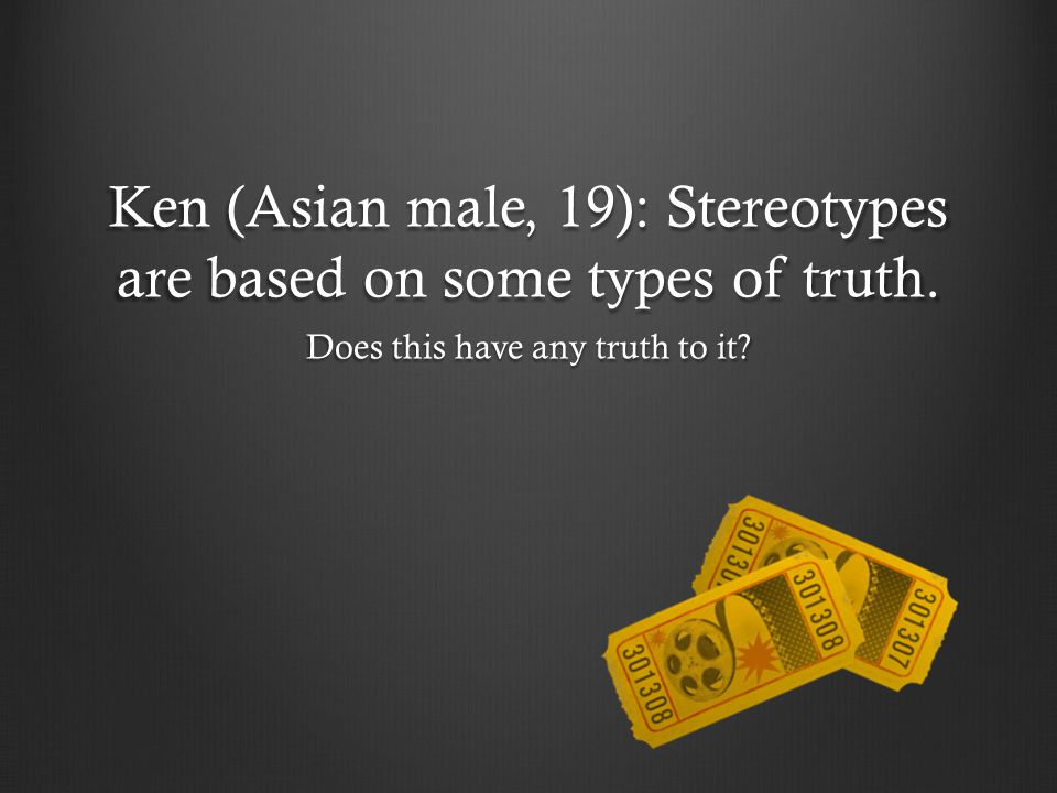 Ken (Asian male, 19): Stereotypes are based on some types of truth.