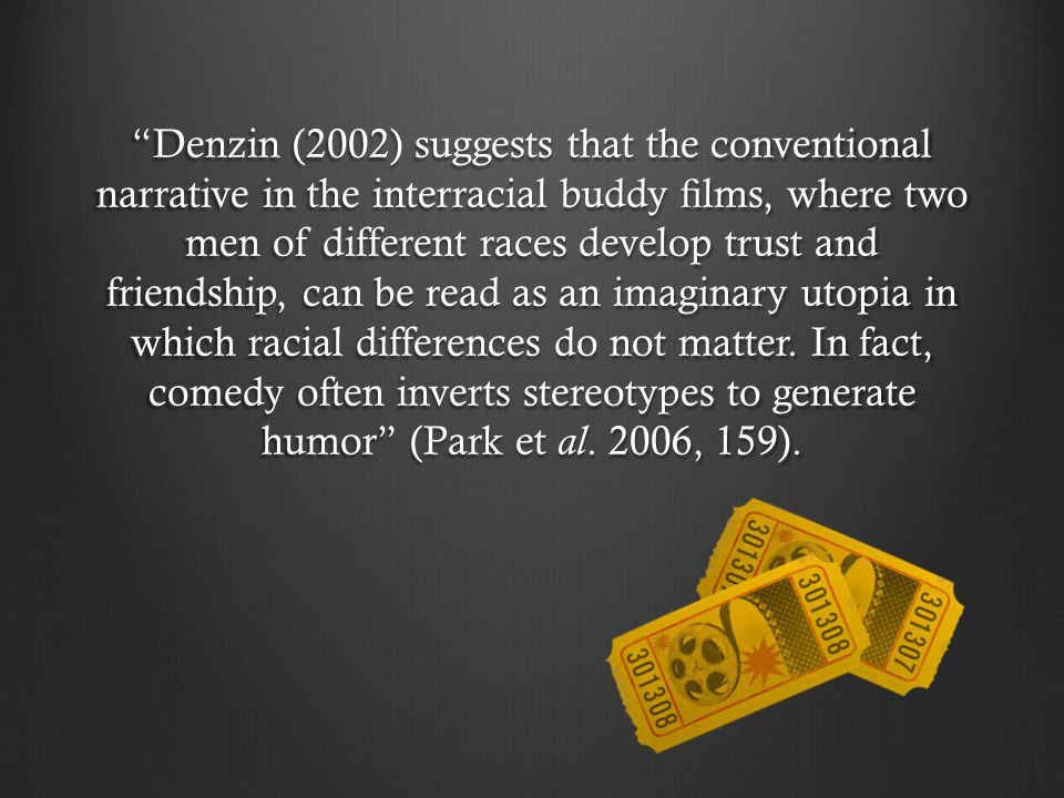 Denzin (2002) suggests that the conventional narrative in the interracial buddy films, where two men of different races develop trust and friendship, can be read as an imaginary utopia in which racial differences do not matter.