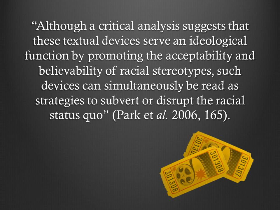 Although a critical analysis suggests that these textual devices serve an ideological function by promoting the acceptability and believability of racial stereotypes, such devices can simultaneously be read as strategies to subvert or disrupt the racial status quo (Park et al.