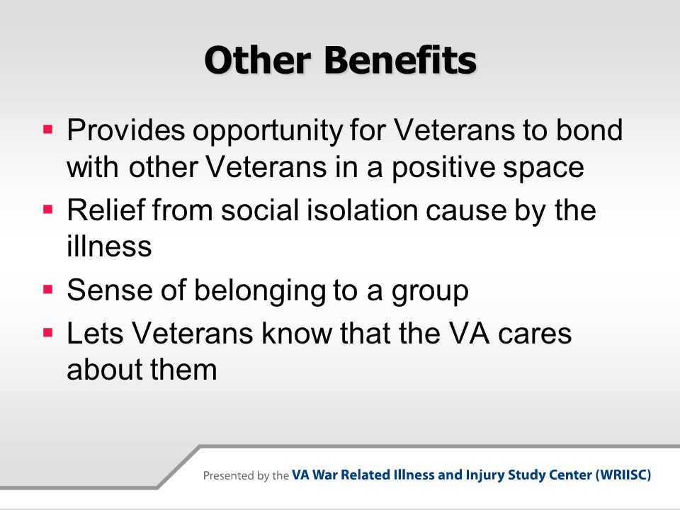 Other Benefits Provides opportunity for Veterans to bond with other Veterans in a positive space. Relief from social isolation cause by the illness.