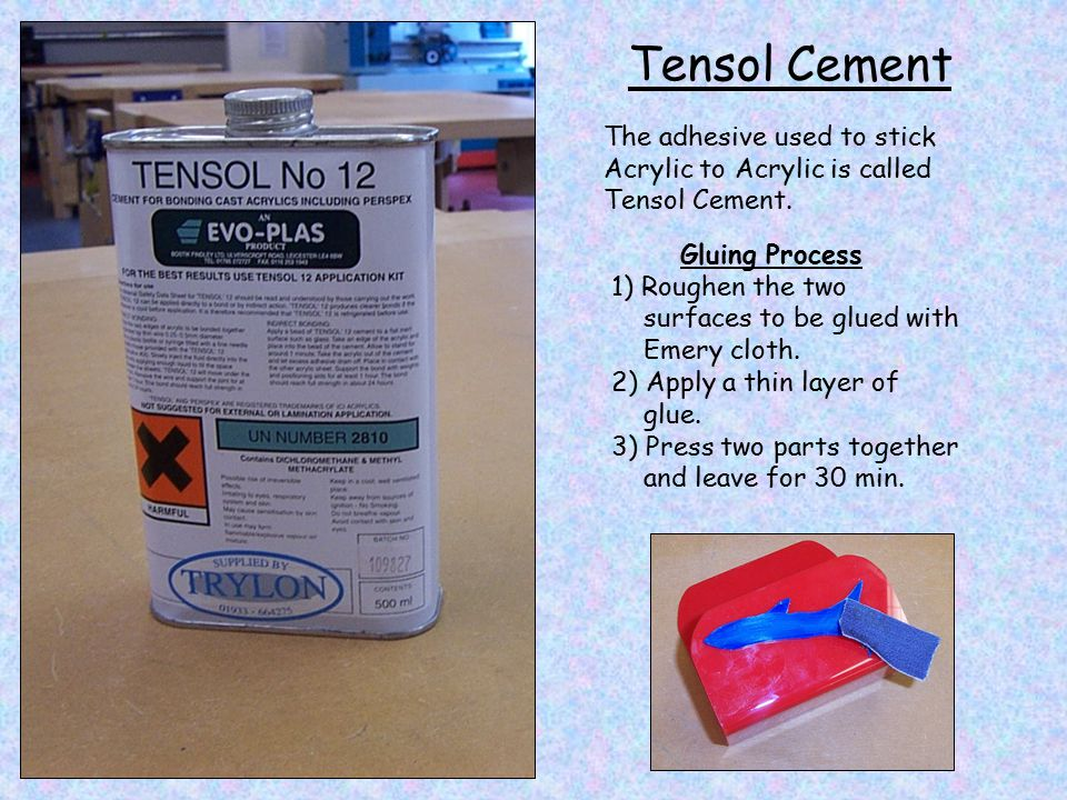 Tensol Cement The adhesive used to stick Acrylic to Acrylic is called Tensol Cement. Gluing Process.