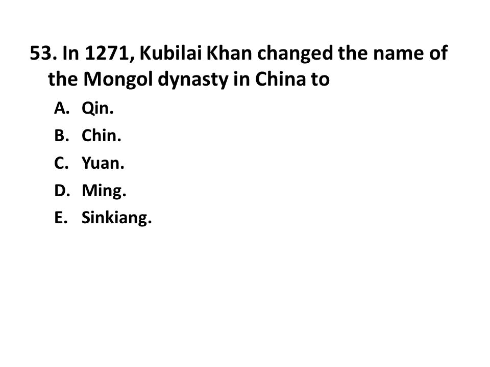 53. In 1271, Kubilai Khan changed the name of the Mongol dynasty in China to