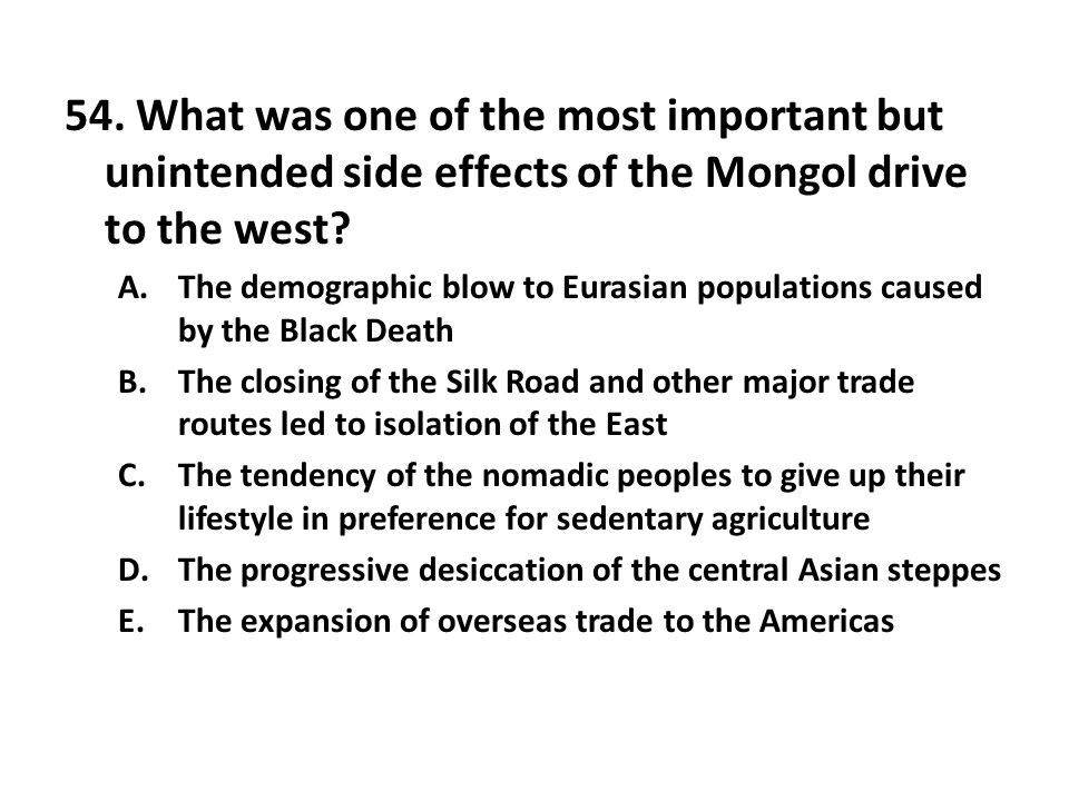 54. What was one of the most important but unintended side effects of the Mongol drive to the west