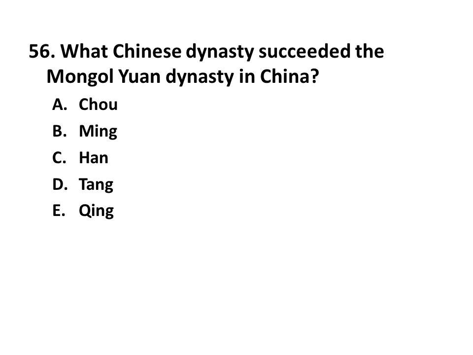 56. What Chinese dynasty succeeded the Mongol Yuan dynasty in China