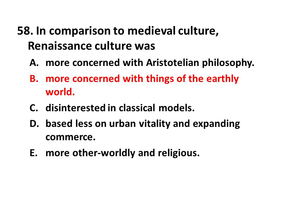 58. In comparison to medieval culture, Renaissance culture was