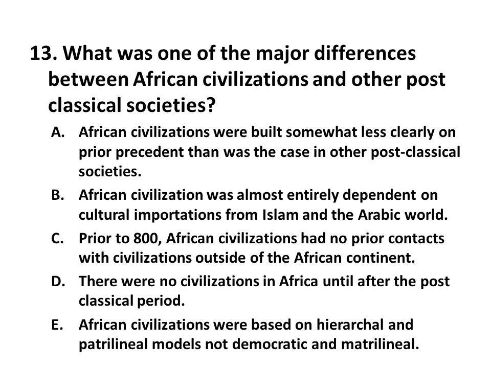 13. What was one of the major differences between African civilizations and other post classical societies