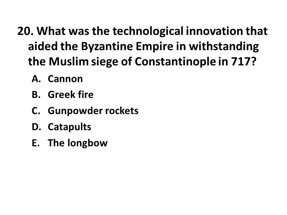 20. What was the technological innovation that aided the Byzantine Empire in withstanding the Muslim siege of Constantinople in 717