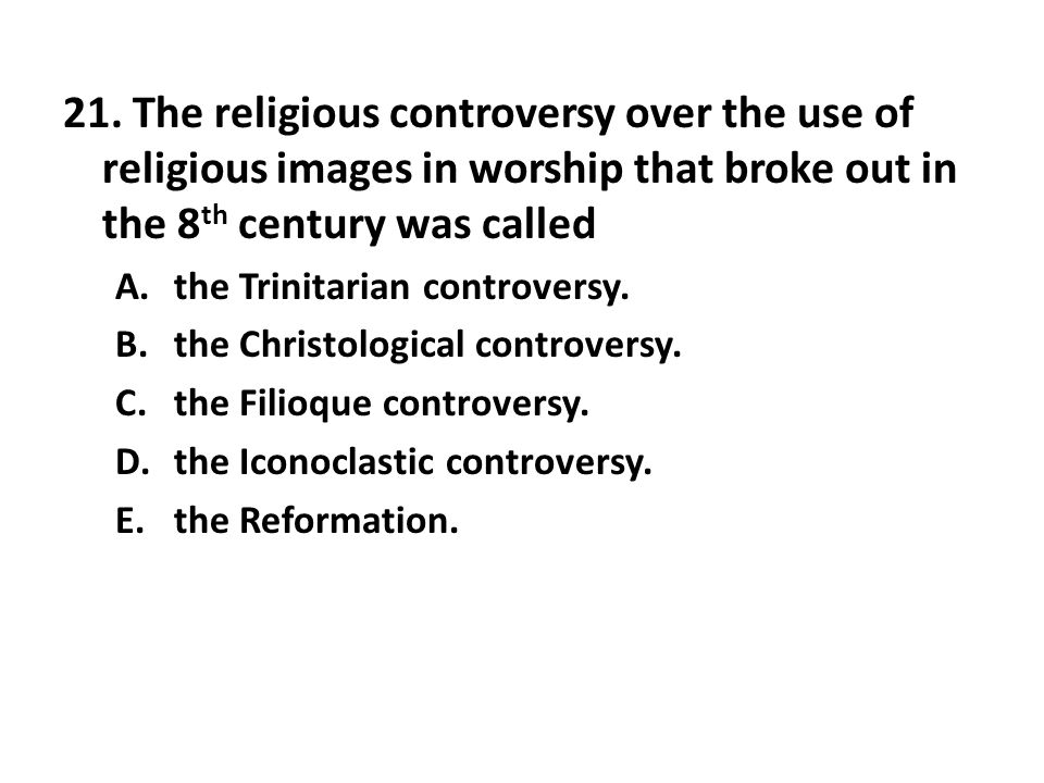 21. The religious controversy over the use of religious images in worship that broke out in the 8th century was called