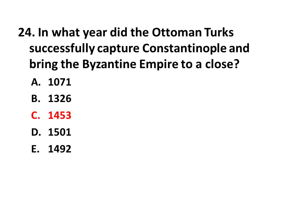 24. In what year did the Ottoman Turks successfully capture Constantinople and bring the Byzantine Empire to a close