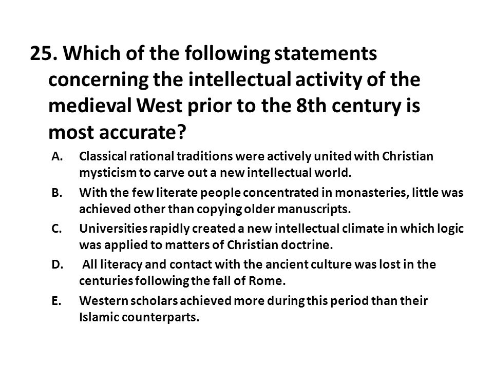 25. Which of the following statements concerning the intellectual activity of the medieval West prior to the 8th century is most accurate