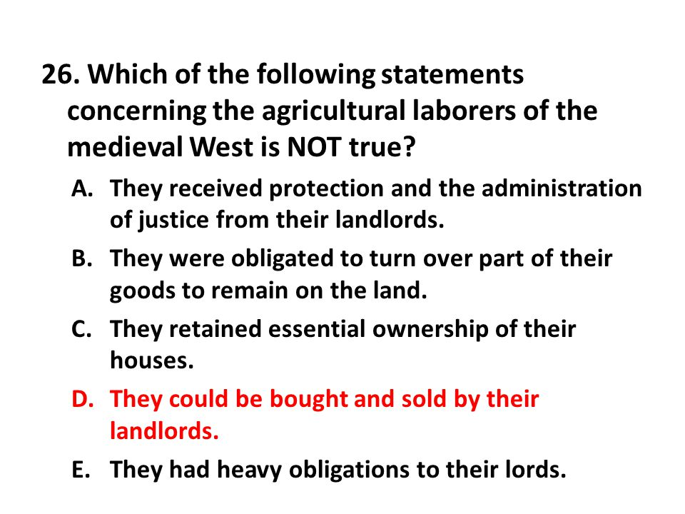 26. Which of the following statements concerning the agricultural laborers of the medieval West is NOT true