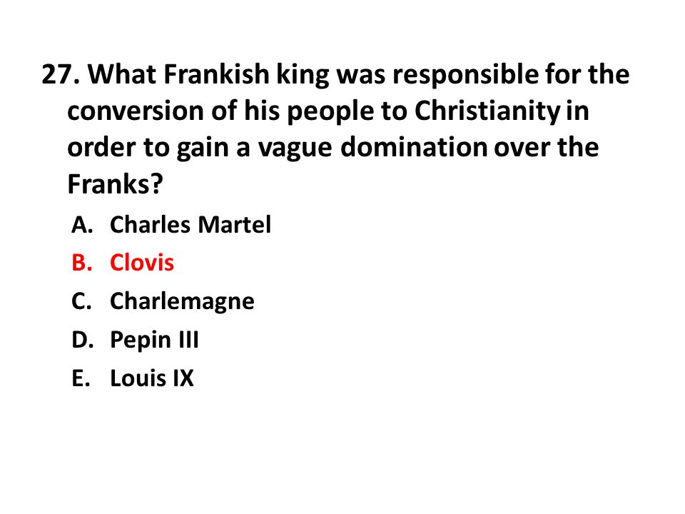 27. What Frankish king was responsible for the conversion of his people to Christianity in order to gain a vague domination over the Franks