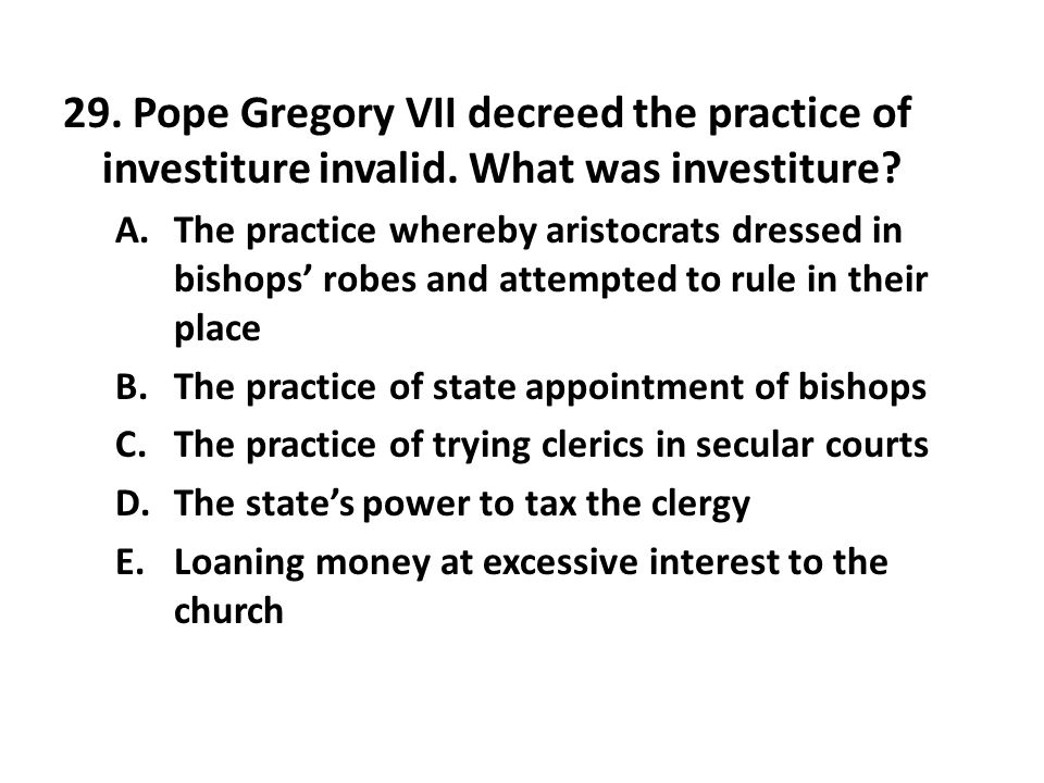 29. Pope Gregory VII decreed the practice of investiture invalid