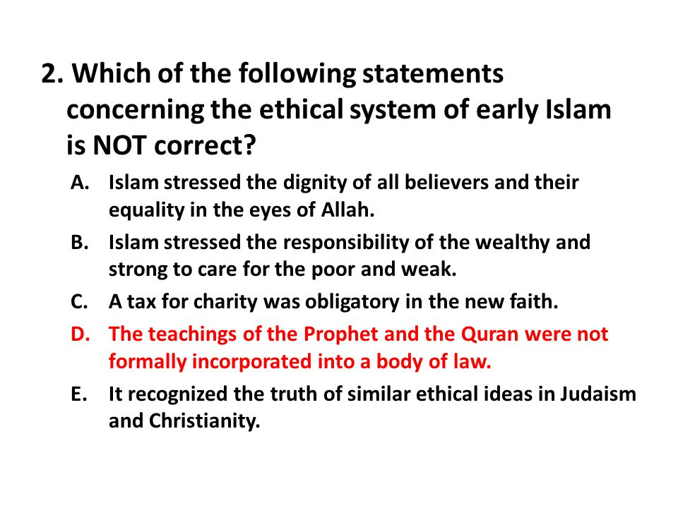 2. Which of the following statements concerning the ethical system of early Islam is NOT correct