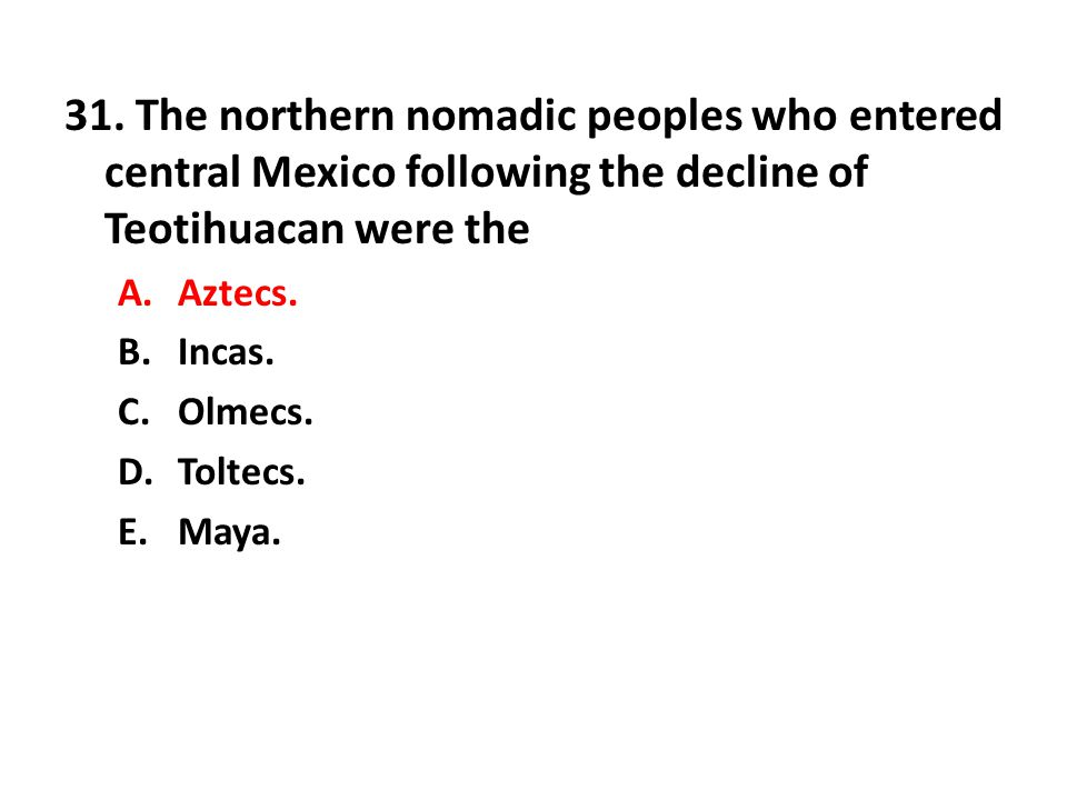 31. The northern nomadic peoples who entered central Mexico following the decline of Teotihuacan were the
