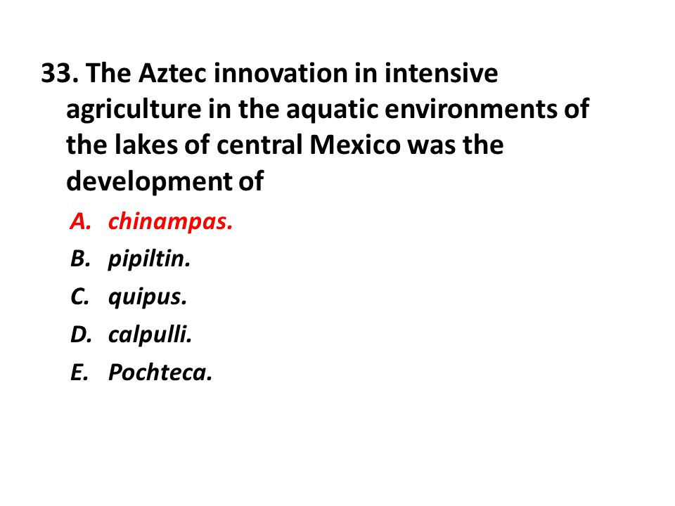 33. The Aztec innovation in intensive agriculture in the aquatic environments of the lakes of central Mexico was the development of